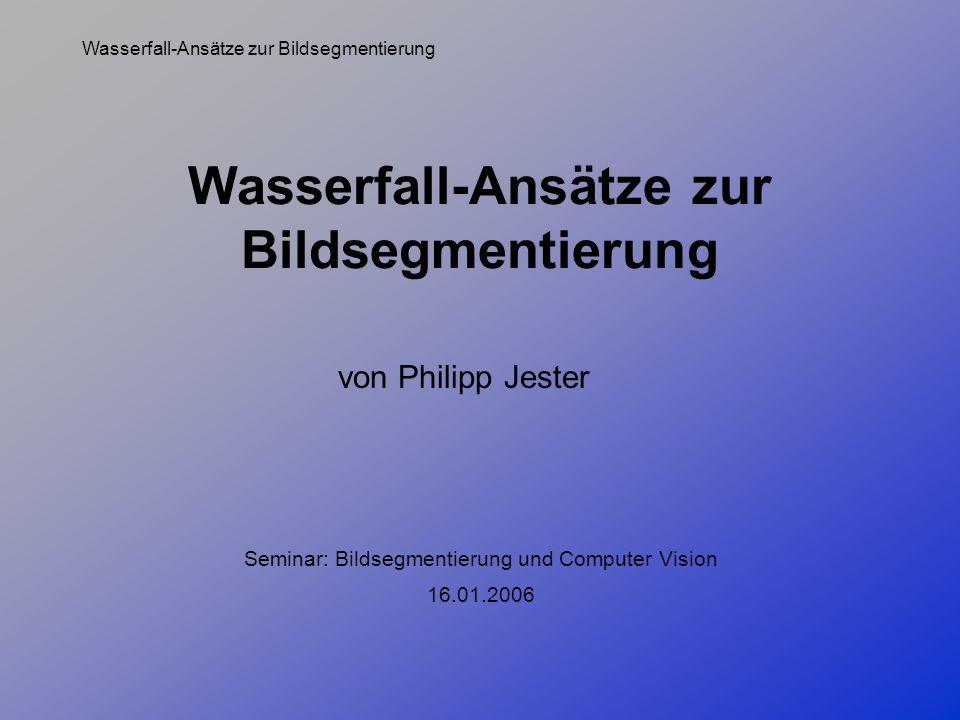 Wasserfall-Ansätze zur Bildsegmentierung von Philipp Jester 16.01.2006 Seminar: Bildsegmentierung und Computer Vision