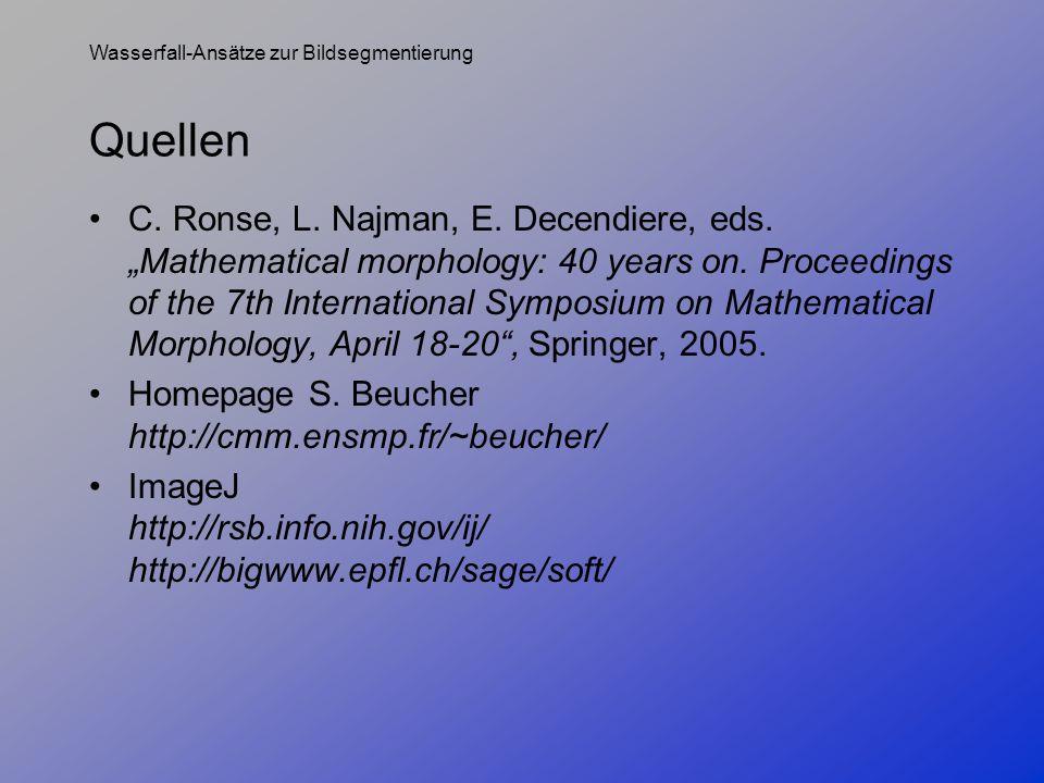 Wasserfall-Ansätze zur Bildsegmentierung Quellen C. Ronse, L. Najman, E. Decendiere, eds.Mathematical morphology: 40 years on. Proceedings of the 7th
