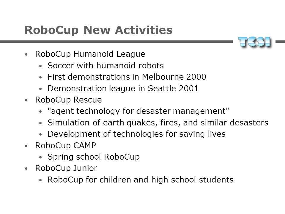 RoboCup: An Educational Perspective RoboCup is an ideal environment for educational purposes! Students develop a complete system with substantial comp