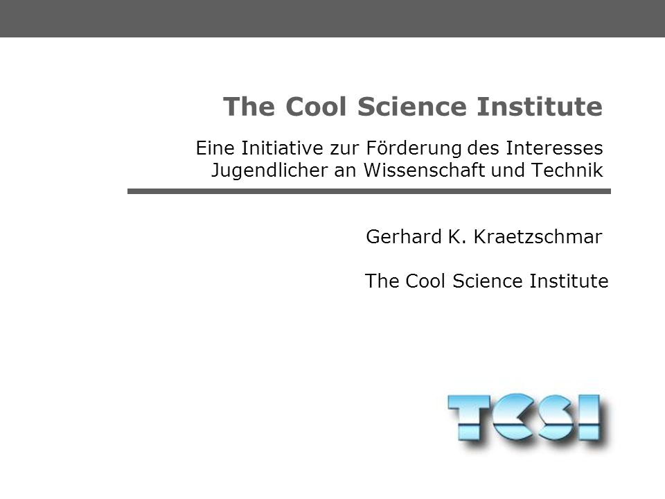 The Cool Science Institute Gerhard K. Kraetzschmar The Cool Science Institute An Initiative to Raise Interest in Science, Engineering, and Technology