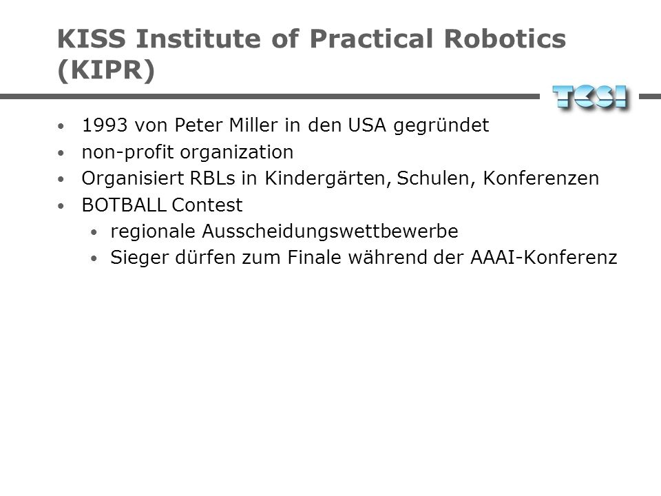 KISS Institute of Practical Robotics (KIPR) Private, non-profit, community-based organization Founded in 1993 by Peter Miller Organizes RBLs in kinder