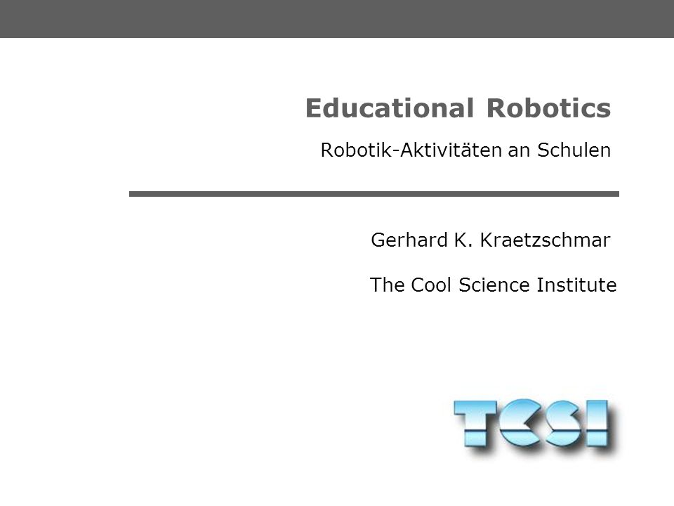 The Cool Science Institute Gerhard K. Kraetzschmar Educational Robotics Motivation and Need for The Cool Science Institute