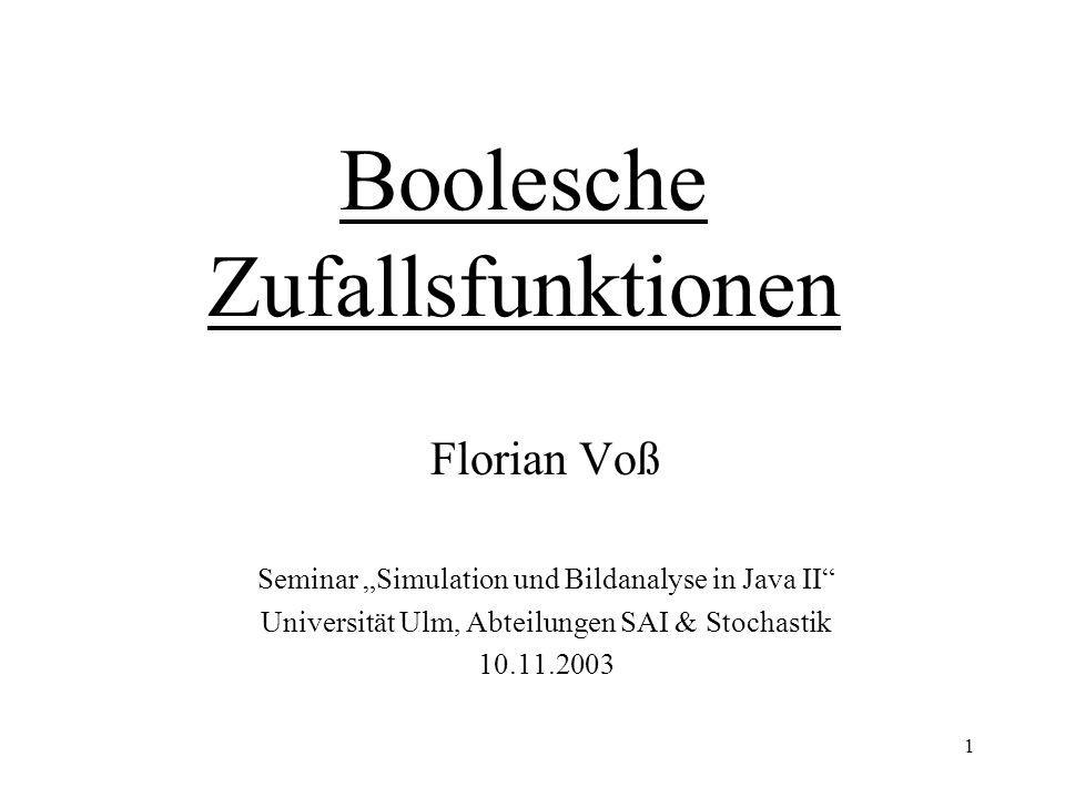 1 Boolesche Zufallsfunktionen Florian Voß Seminar Simulation und Bildanalyse in Java II Universität Ulm, Abteilungen SAI & Stochastik 10.11.2003