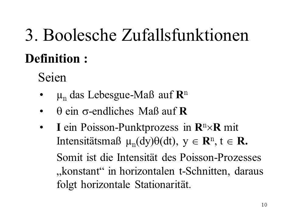 10 3. Boolesche Zufallsfunktionen Definition : Seien µ n das Lebesgue-Maß auf R n ein -endliches Maß auf R I ein Poisson-Punktprozess in R n R mit Int