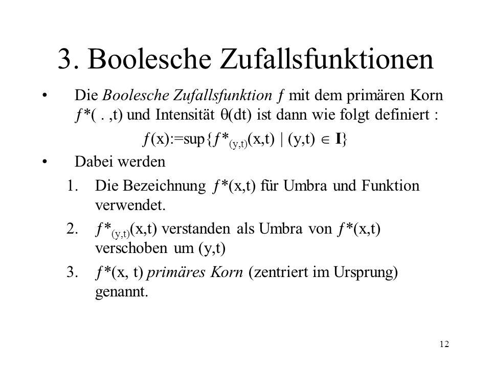 12 3. Boolesche Zufallsfunktionen Die Boolesche Zufallsfunktion mit dem primären Korn *(.,t) und Intensität (dt) ist dann wie folgt definiert : (x):=s