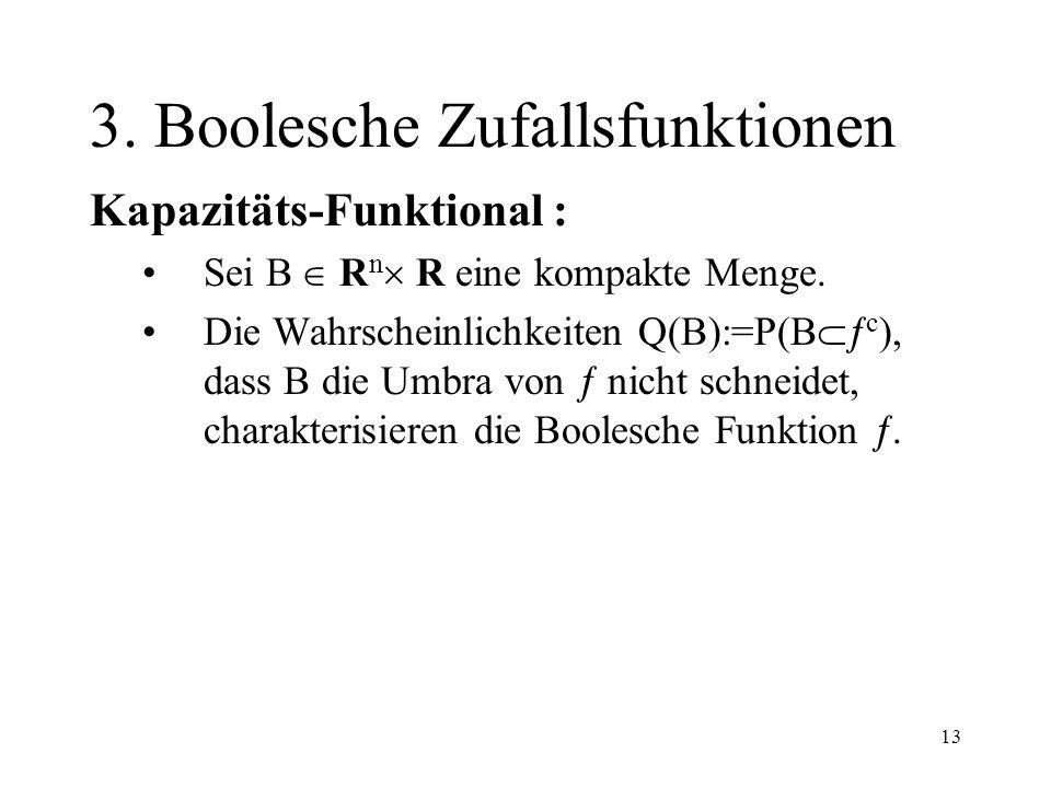 13 3. Boolesche Zufallsfunktionen Kapazitäts-Funktional : Sei B R n R eine kompakte Menge. Die Wahrscheinlichkeiten Q(B):=P(B c ), dass B die Umbra vo
