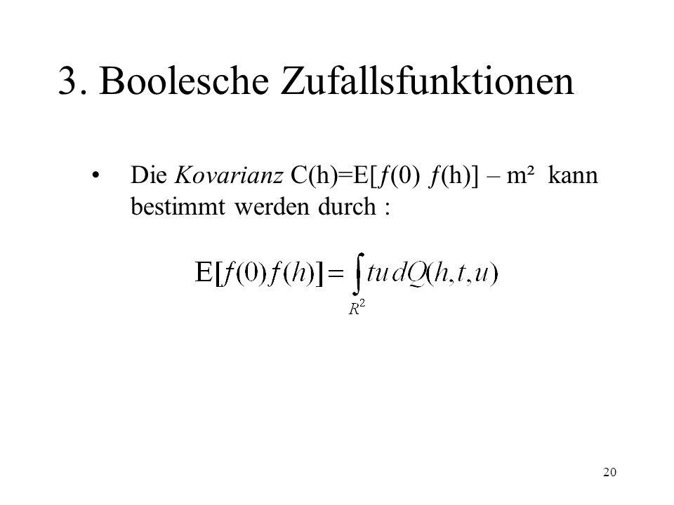 20 3. Boolesche Zufallsfunktionen Die Kovarianz C(h)=E[ (0) (h)] – m² kann bestimmt werden durch :