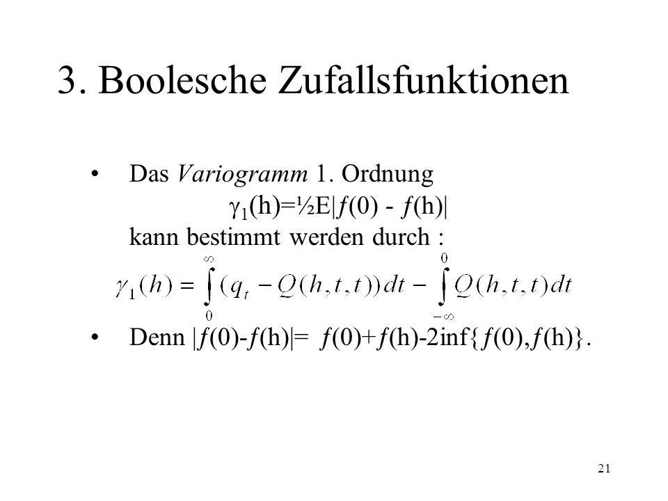 21 3. Boolesche Zufallsfunktionen Das Variogramm 1. Ordnung 1 (h) =½E| (0) - (h)| kann bestimmt werden durch : Denn | (0)- (h)|= (0)+ (h)-2inf{ (0), (