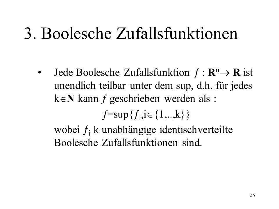 25 3. Boolesche Zufallsfunktionen Jede Boolesche Zufallsfunktion : R n R ist unendlich teilbar unter dem sup, d.h. für jedes k N kann geschrieben werd