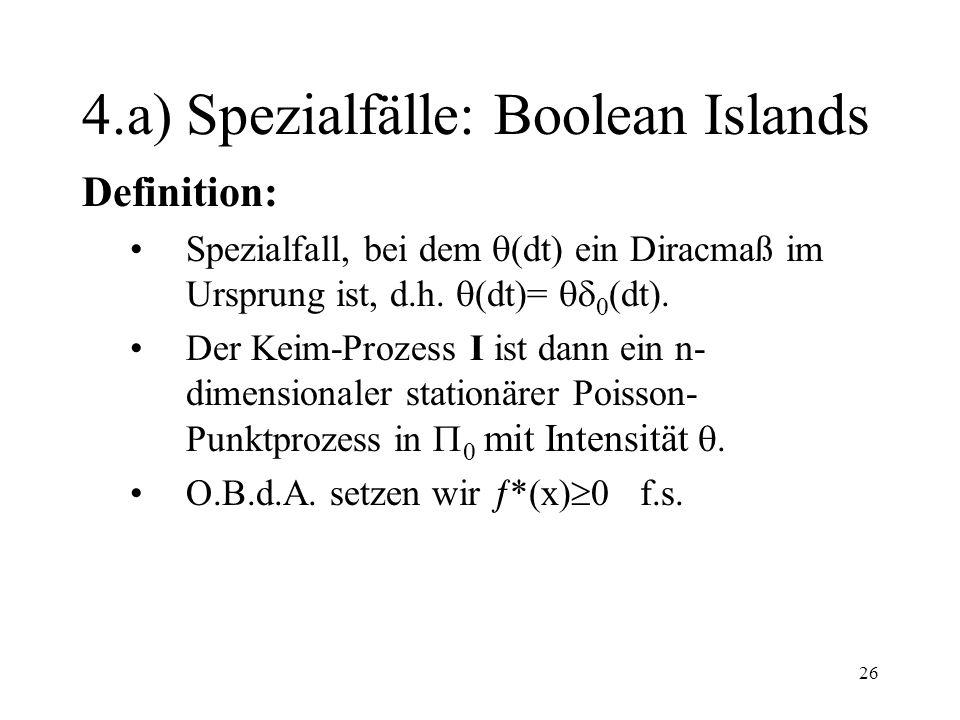 26 4.a) Spezialfälle: Boolean Islands Definition: Spezialfall, bei dem (dt) ein Diracmaß im Ursprung ist, d.h. (dt)= 0 (dt). Der Keim-Prozess I ist da