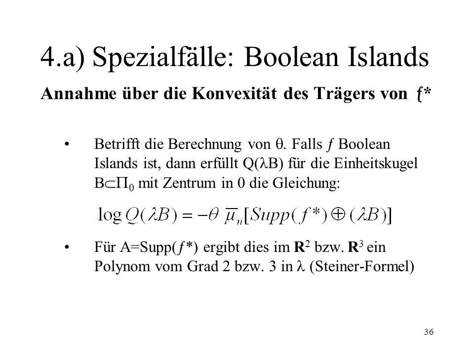 36 4.a) Spezialfälle: Boolean Islands Annahme über die Konvexität des Trägers von * Betrifft die Berechnung von. Falls Boolean Islands ist, dann erfül