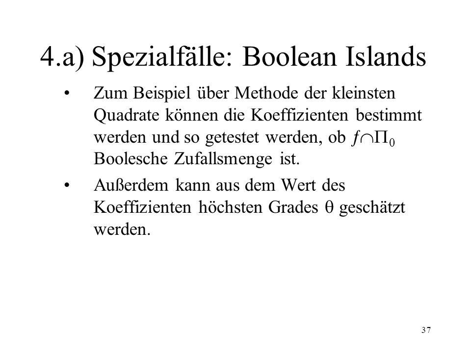 37 4.a) Spezialfälle: Boolean Islands Zum Beispiel über Methode der kleinsten Quadrate können die Koeffizienten bestimmt werden und so getestet werden