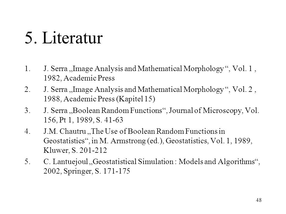 48 5. Literatur 1.J. Serra Image Analysis and Mathematical Morphology, Vol. 1, 1982, Academic Press 2.J. Serra Image Analysis and Mathematical Morphol