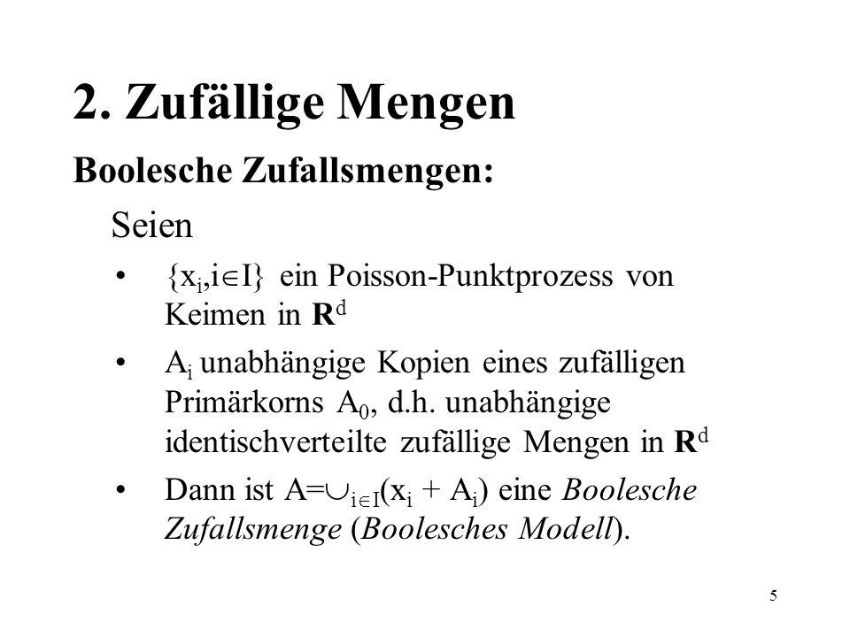 5 2. Zufällige Mengen Boolesche Zufallsmengen: Seien {x i,i I} ein Poisson-Punktprozess von Keimen in R d A i unabhängige Kopien eines zufälligen Prim