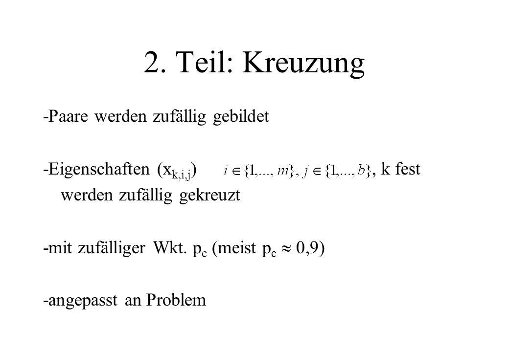 2. Teil: Kreuzung -Paare werden zufällig gebildet -Eigenschaften (x k,i,j ), k fest werden zufällig gekreuzt -mit zufälliger Wkt. p c (meist p c 0,9)