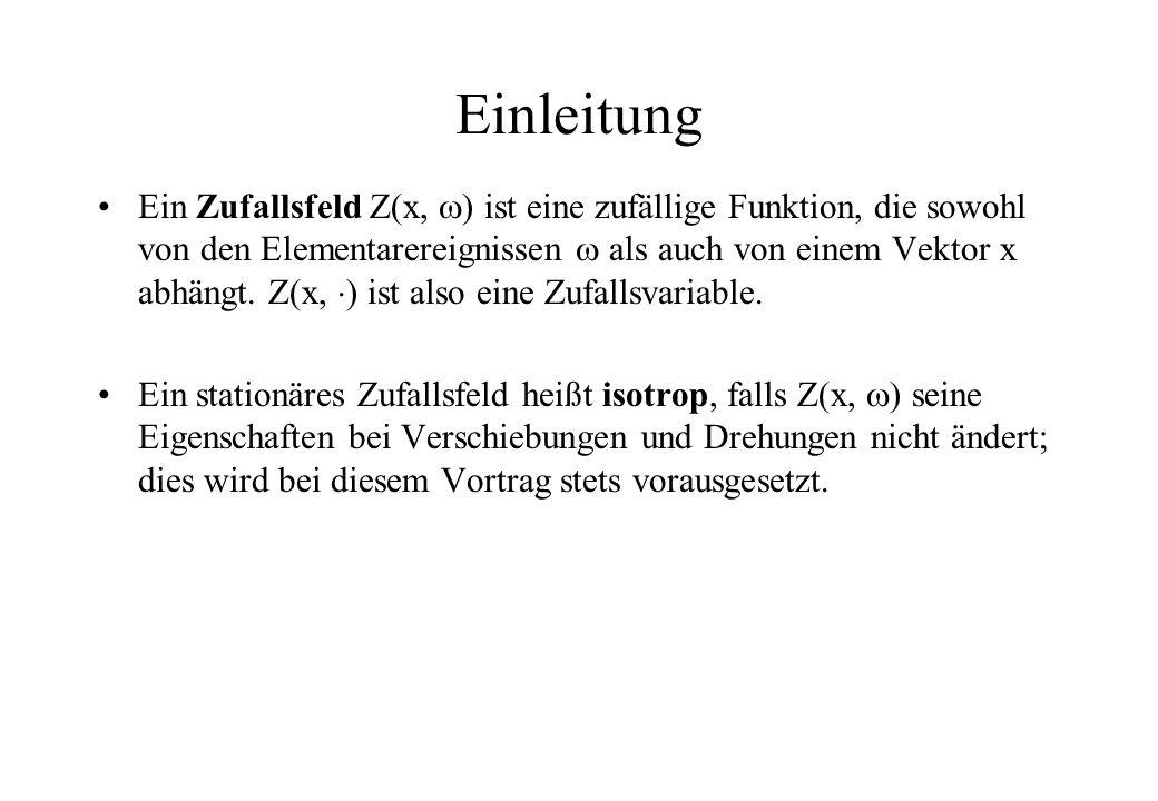Einleitung Ein Zufallsfeld Z(x, ) ist eine zufällige Funktion, die sowohl von den Elementarereignissen als auch von einem Vektor x abhängt. Z(x, ) ist