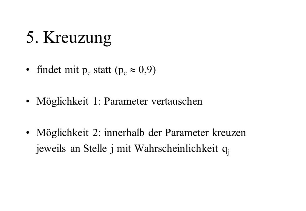 5. Kreuzung findet mit p c statt (p c 0,9) Möglichkeit 1: Parameter vertauschen Möglichkeit 2: innerhalb der Parameter kreuzen jeweils an Stelle j mit