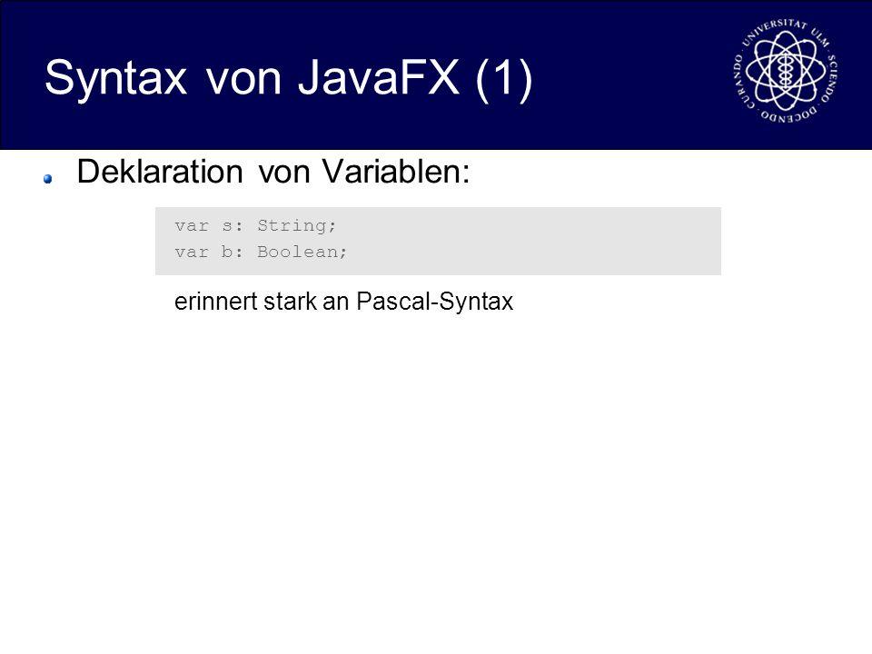 Syntax von JavaFX (1) Deklaration von Variablen: var s: String; var b: Boolean; erinnert stark an Pascal-Syntax