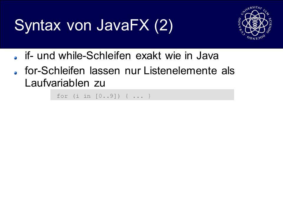 Syntax von JavaFX (2) if- und while-Schleifen exakt wie in Java for-Schleifen lassen nur Listenelemente als Laufvariablen zu for (i in [0..9]) {...