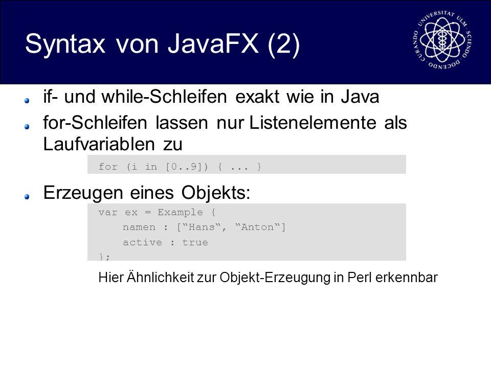 Syntax von JavaFX (2) if- und while-Schleifen exakt wie in Java for-Schleifen lassen nur Listenelemente als Laufvariablen zu for (i in [0..9]) {... }