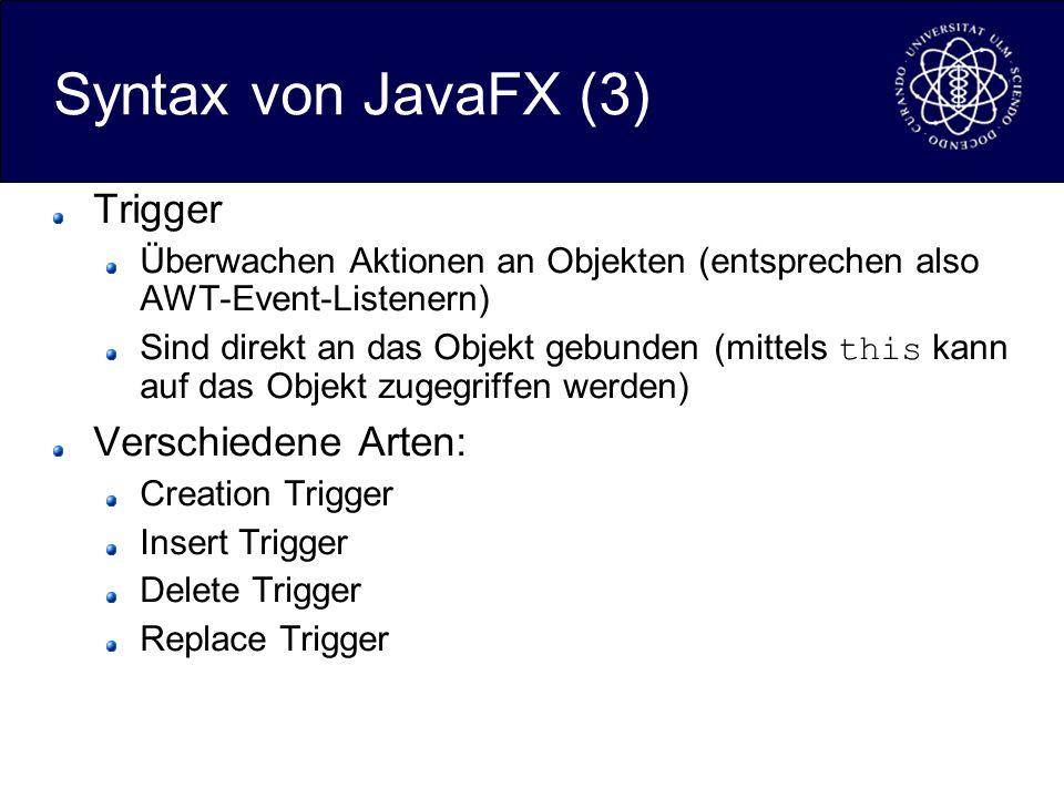Syntax von JavaFX (3) Trigger Überwachen Aktionen an Objekten (entsprechen also AWT-Event-Listenern) Sind direkt an das Objekt gebunden (mittels this kann auf das Objekt zugegriffen werden) Verschiedene Arten: Creation Trigger Insert Trigger Delete Trigger Replace Trigger