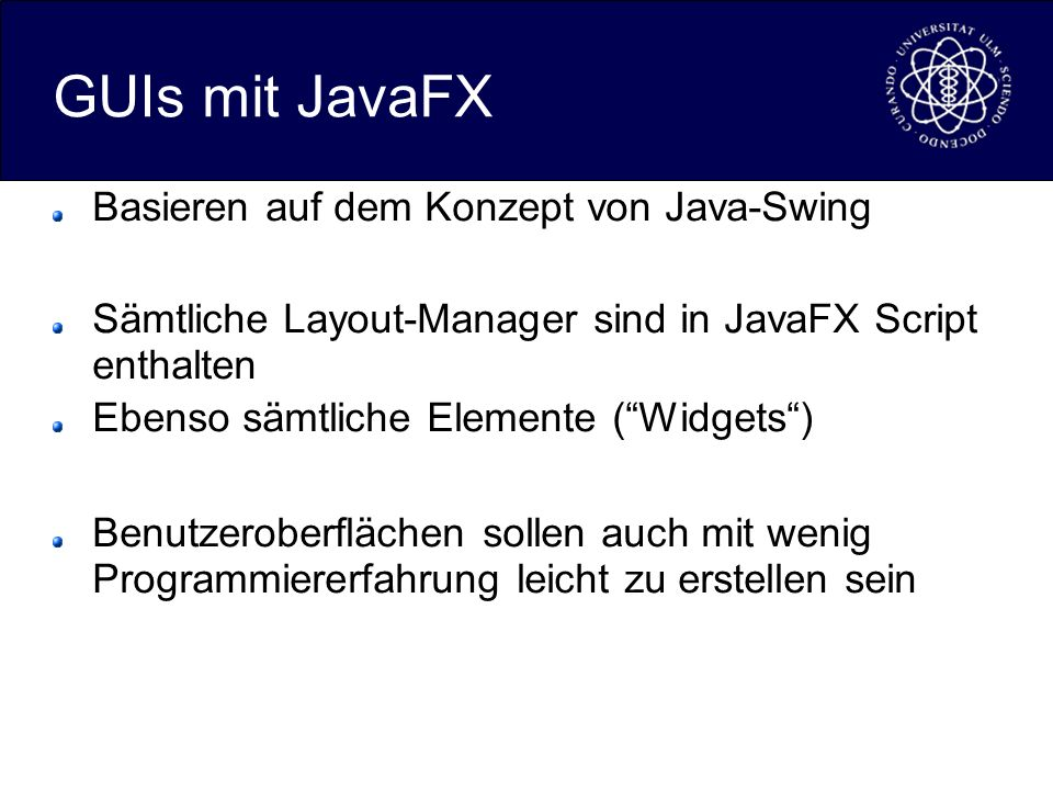 GUIs mit JavaFX Basieren auf dem Konzept von Java-Swing Sämtliche Layout-Manager sind in JavaFX Script enthalten Ebenso sämtliche Elemente (Widgets) Benutzeroberflächen sollen auch mit wenig Programmiererfahrung leicht zu erstellen sein
