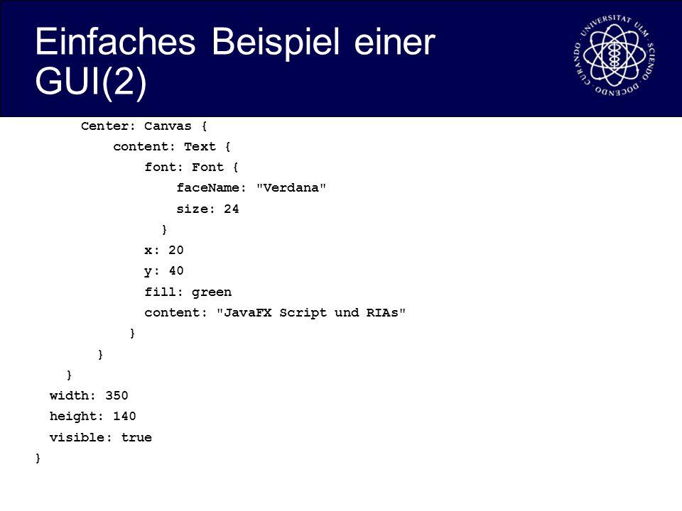Einfaches Beispiel einer GUI(2) Center: Canvas { content: Text { font: Font { faceName: Verdana size: 24 } x: 20 y: 40 fill: green content: JavaFX Script und RIAs } width: 350 height: 140 visible: true }