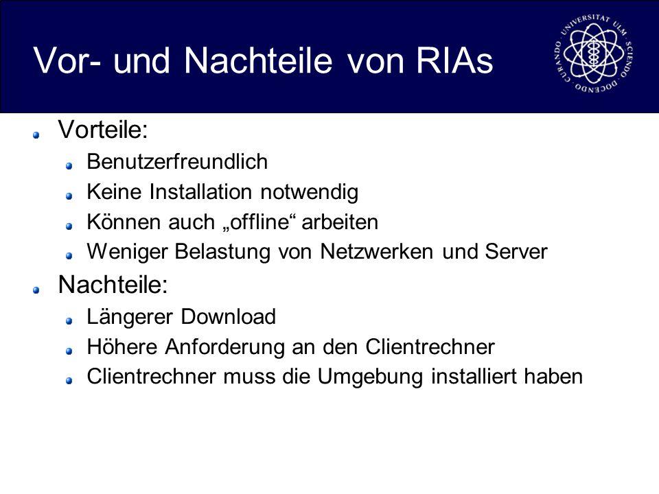 Vor- und Nachteile von RIAs Vorteile: Benutzerfreundlich Keine Installation notwendig Können auch offline arbeiten Weniger Belastung von Netzwerken und Server Nachteile: Längerer Download Höhere Anforderung an den Clientrechner Clientrechner muss die Umgebung installiert haben