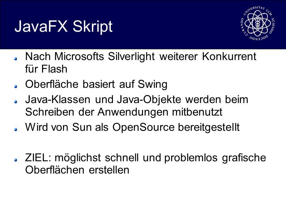 JavaFX Skript Nach Microsofts Silverlight weiterer Konkurrent für Flash Oberfläche basiert auf Swing Java-Klassen und Java-Objekte werden beim Schreiben der Anwendungen mitbenutzt Wird von Sun als OpenSource bereitgestellt ZIEL: möglichst schnell und problemlos grafische Oberflächen erstellen