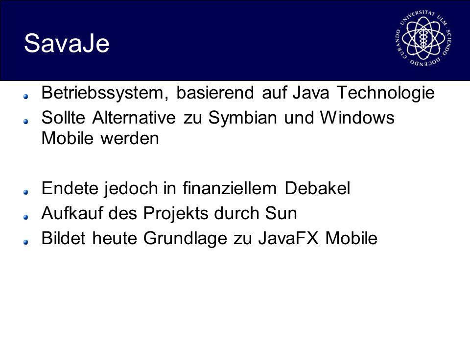 SavaJe Betriebssystem, basierend auf Java Technologie Sollte Alternative zu Symbian und Windows Mobile werden Endete jedoch in finanziellem Debakel Aufkauf des Projekts durch Sun Bildet heute Grundlage zu JavaFX Mobile