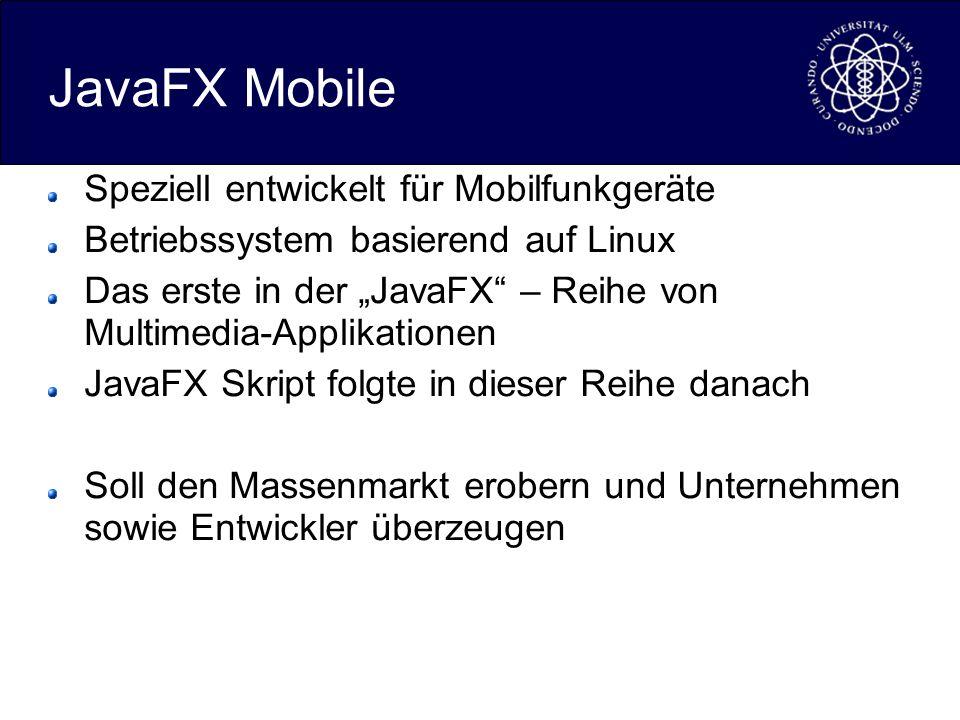 JavaFX Mobile Speziell entwickelt für Mobilfunkgeräte Betriebssystem basierend auf Linux Das erste in der JavaFX – Reihe von Multimedia-Applikationen JavaFX Skript folgte in dieser Reihe danach Soll den Massenmarkt erobern und Unternehmen sowie Entwickler überzeugen