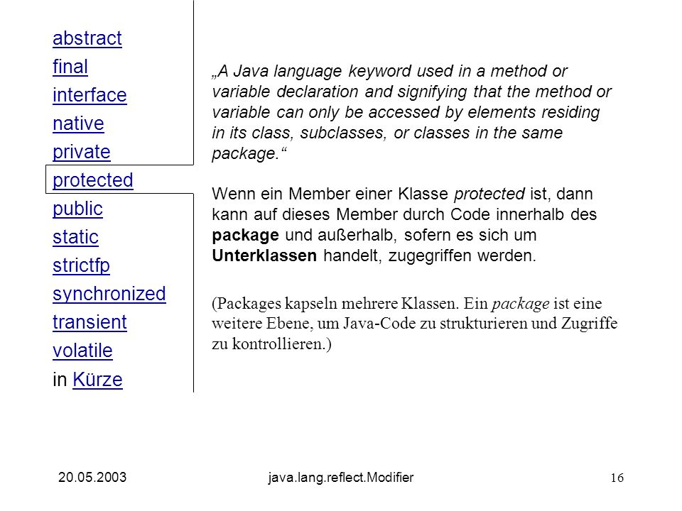 public interface native private abstract final strictfp synchronized transient static volatile protected in KürzeKürze 20.05.2003java.lang.reflect.Modifier16 A Java language keyword used in a method or variable declaration and signifying that the method or variable can only be accessed by elements residing in its class, subclasses, or classes in the same package.