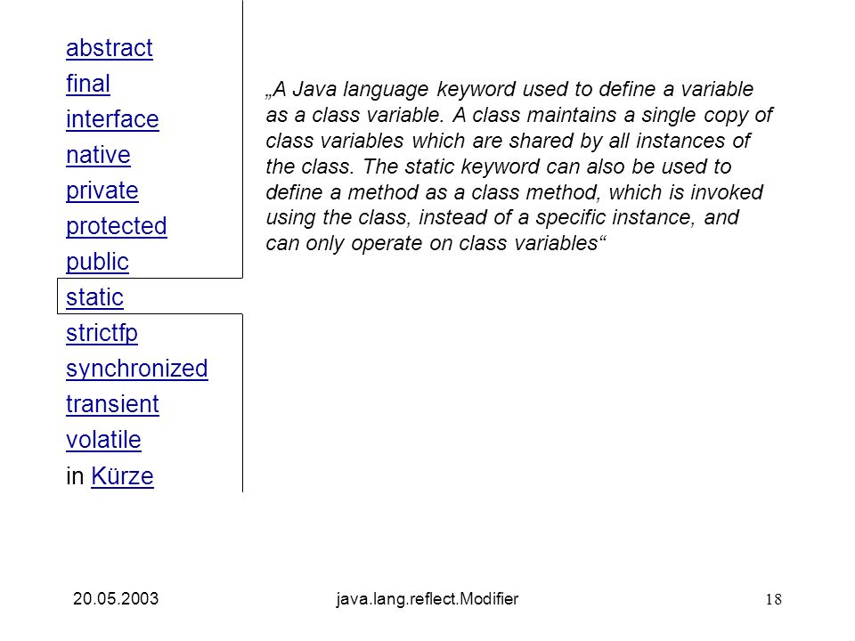 public interface native private abstract final strictfp synchronized transient static volatile protected in KürzeKürze 20.05.2003java.lang.reflect.Modifier18 A Java language keyword used to define a variable as a class variable.