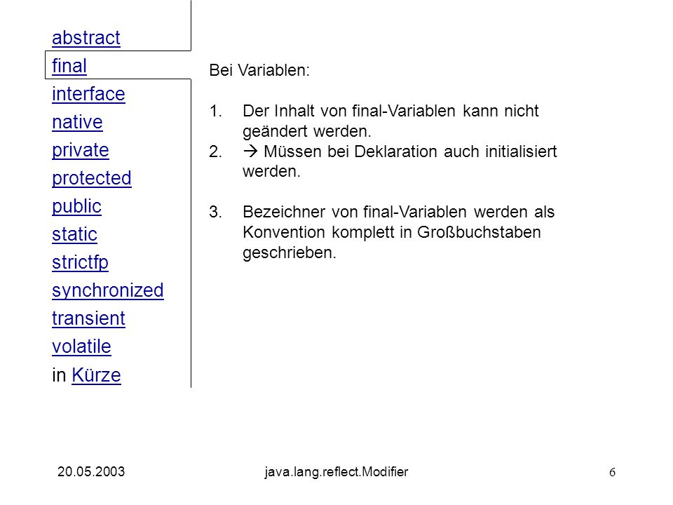 public interface native private abstract final strictfp synchronized transient static volatile protected in KürzeKürze 20.05.2003java.lang.reflect.Modifier6 Bei Variablen: 1.Der Inhalt von final-Variablen kann nicht geändert werden.