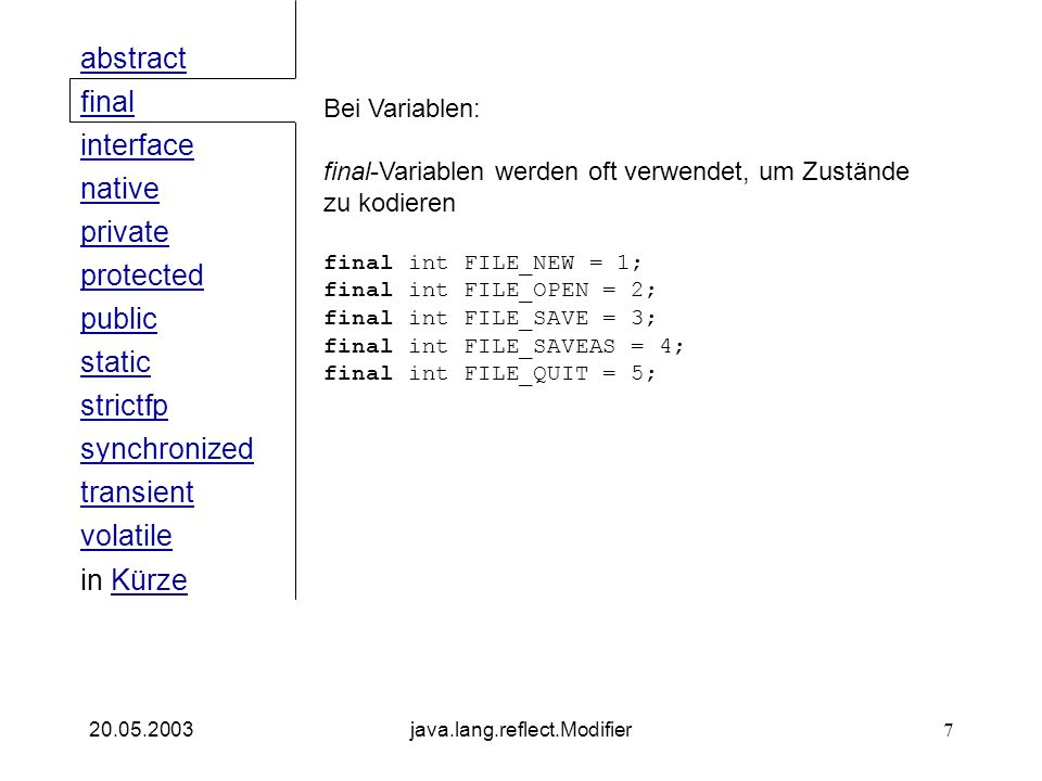 public interface native private abstract final strictfp synchronized transient static volatile protected in KürzeKürze 20.05.2003java.lang.reflect.Modifier7 Bei Variablen: final-Variablen werden oft verwendet, um Zustände zu kodieren final int FILE_NEW = 1; final int FILE_OPEN = 2; final int FILE_SAVE = 3; final int FILE_SAVEAS = 4; final int FILE_QUIT = 5;