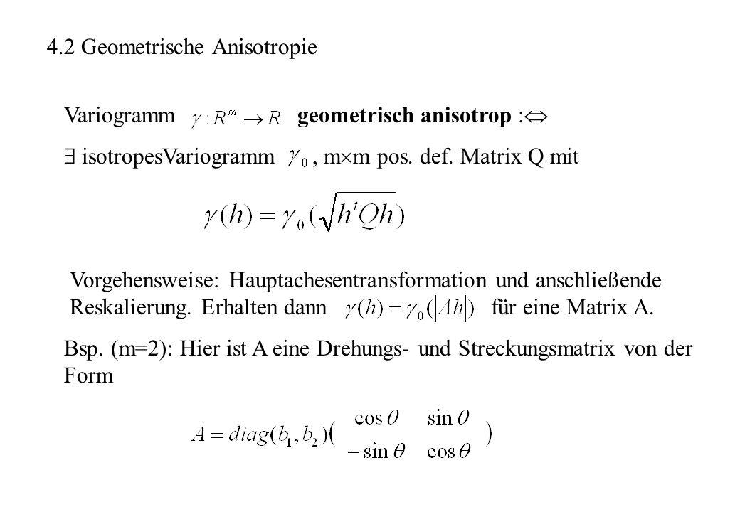 4.2 Geometrische Anisotropie Variogramm geometrisch anisotrop : isotropesVariogramm, m m pos. def. Matrix Q mit Vorgehensweise: Hauptachesentransforma