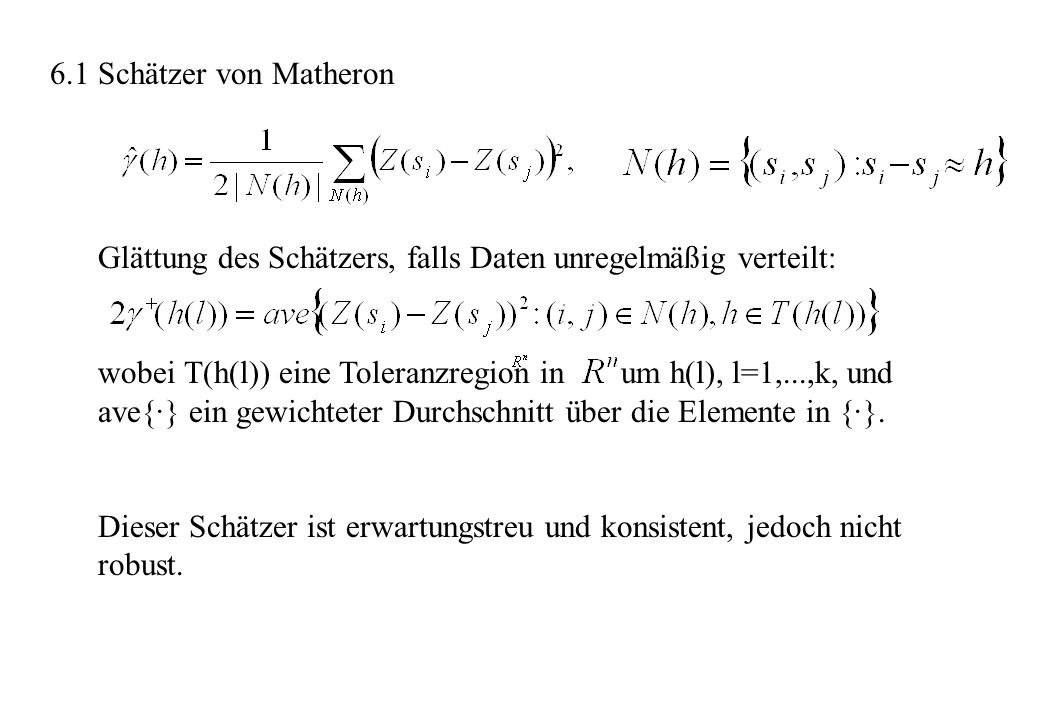 6.1 Schätzer von Matheron Glättung des Schätzers, falls Daten unregelmäßig verteilt: wobei T(h(l)) eine Toleranzregion in um h(l), l=1,...,k, und ave{