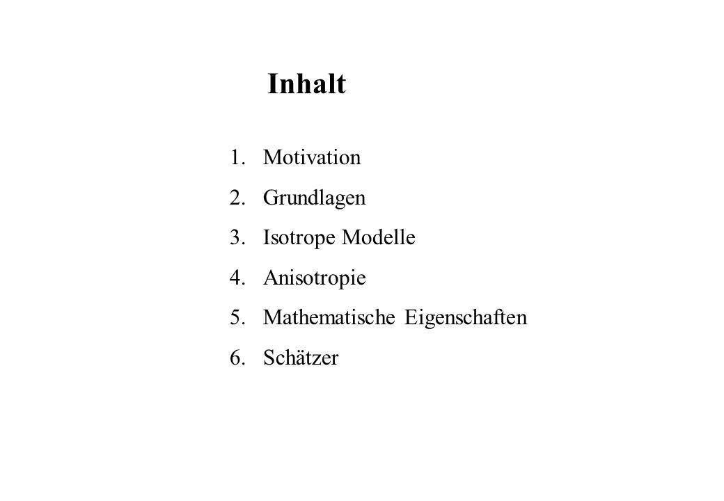 Inhalt 1.Motivation 2.Grundlagen 3.Isotrope Modelle 4.Anisotropie 5.Mathematische Eigenschaften 6.Schätzer