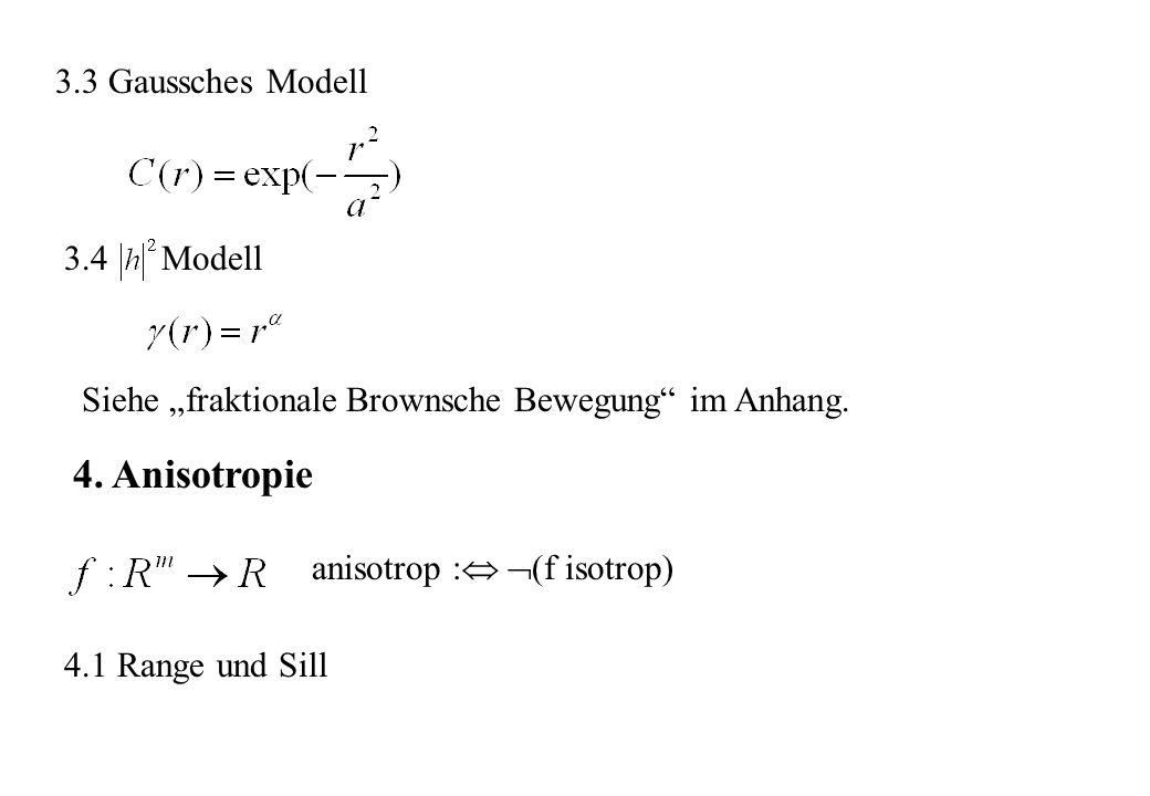 3.3 Gaussches Modell 3.4 Modell 4. Anisotropie anisotrop : (f isotrop) 4.1 Range und Sill Siehe fraktionale Brownsche Bewegung im Anhang.