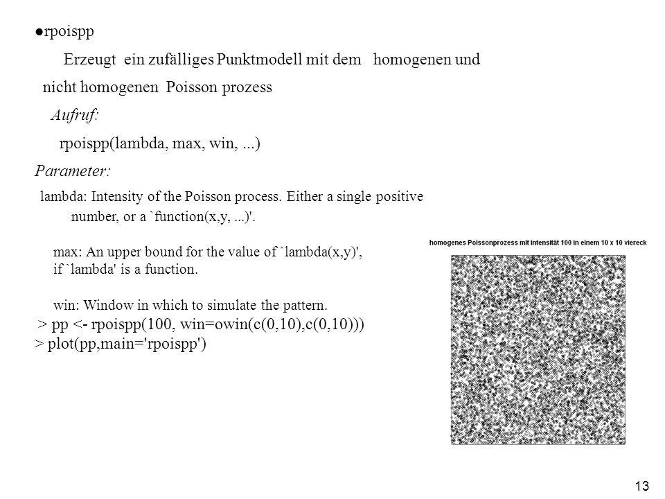 13 rpoispp Erzeugt ein zufälliges Punktmodell mit dem homogenen und nicht homogenen Poisson prozess Aufruf: rpoispp(lambda, max, win,...) Parameter: lambda: Intensity of the Poisson process.