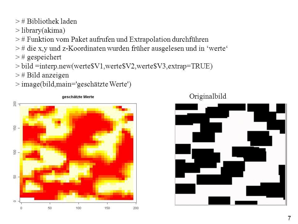 7 > # Bibliothek laden > library(akima) > # Funktion vom Paket aufrufen und Extrapolation durchführen > # die x,y und z-Koordinaten wurden früher ausgelesen und in werte > # gespeichert > bild =interp.new(werte$V1,werte$V2,werte$V3,extrap=TRUE) > # Bild anzeigen > image(bild,main= geschätzte Werte ) Originalbild