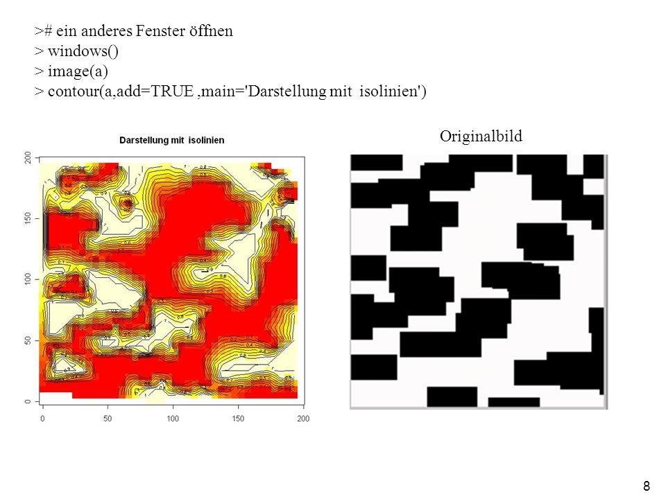 8 ># ein anderes Fenster öffnen > windows() > image(a) > contour(a,add=TRUE,main= Darstellung mit isolinien ) Originalbild
