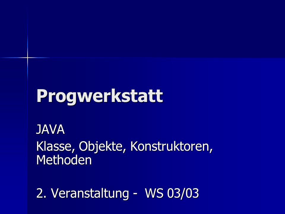 Progwerkstatt JAVA Klasse, Objekte, Konstruktoren, Methoden 2. Veranstaltung - WS 03/03