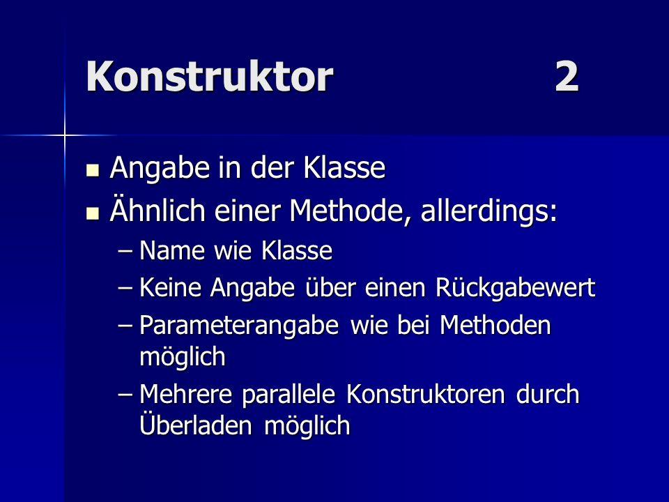 Konstruktor2 Angabe in der Klasse Angabe in der Klasse Ähnlich einer Methode, allerdings: Ähnlich einer Methode, allerdings: –Name wie Klasse –Keine A