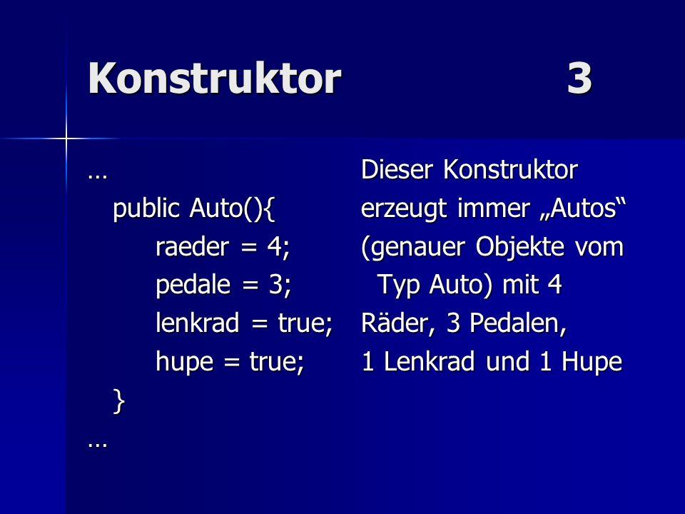 Konstruktor3 …Dieser Konstruktor public Auto(){erzeugt immer Autos raeder = 4;(genauer Objekte vom pedale = 3; Typ Auto) mit 4 lenkrad = true;Räder, 3