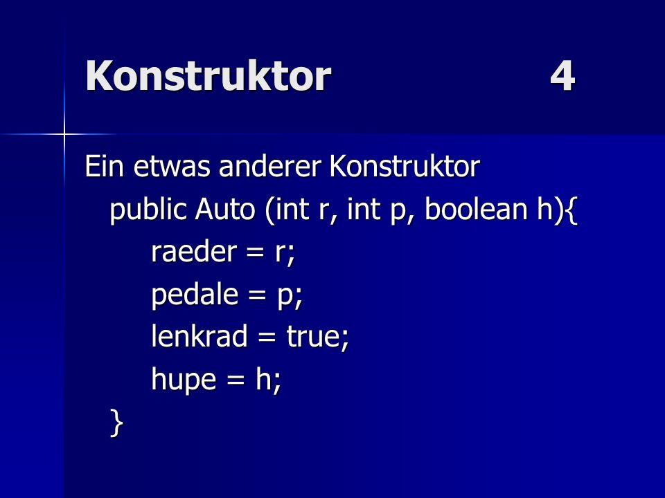 Konstruktor4 Ein etwas anderer Konstruktor public Auto (int r, int p, boolean h){ raeder = r; pedale = p; lenkrad = true; hupe = h; }