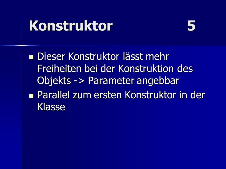 Konstruktor5 Dieser Konstruktor lässt mehr Freiheiten bei der Konstruktion des Objekts -> Parameter angebbar Dieser Konstruktor lässt mehr Freiheiten
