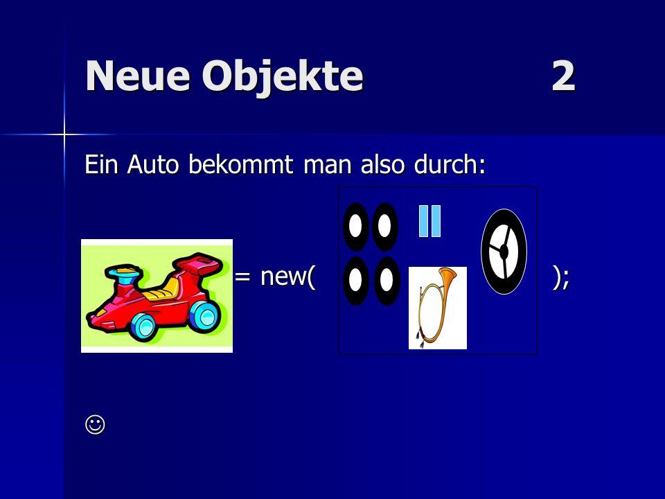 Neue Objekte2 Ein Auto bekommt man also durch: = new( ); = new( );