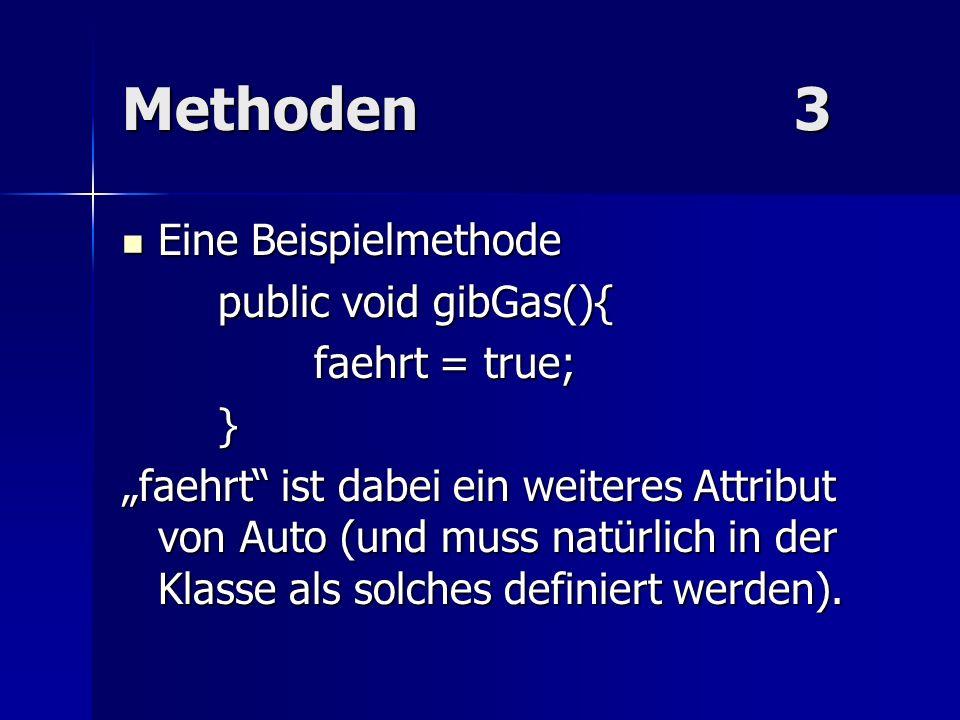Methoden3 Eine Beispielmethode Eine Beispielmethode public void gibGas(){ faehrt = true; } faehrt ist dabei ein weiteres Attribut von Auto (und muss n