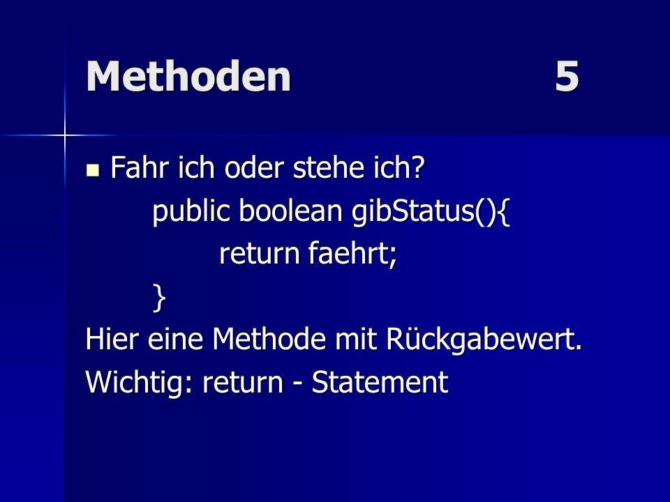 Methoden5 Fahr ich oder stehe ich? Fahr ich oder stehe ich? public boolean gibStatus(){ return faehrt; } Hier eine Methode mit Rückgabewert. Wichtig: